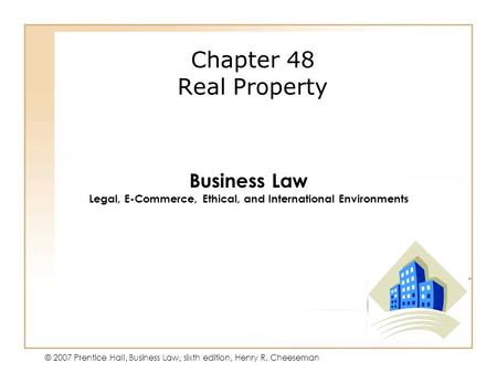 49 - 1 © 2007 Prentice Hall, Business Law, sixth edition, Henry R. Cheeseman Chapter 48 Real Property Business Law Legal, E-Commerce, Ethical, and International.