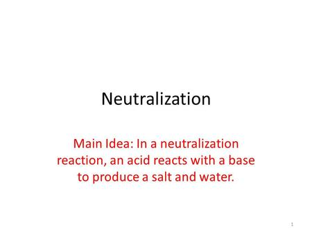Neutralization Main Idea: In a neutralization reaction, an acid reacts with a base to produce a salt and water.