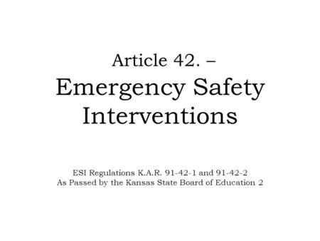 Article 42. – Emergency Safety Interventions ESI Regulations K.A.R. 91-42-1 and 91-42-2 As Passed by the Kansas State Board of Education 2.