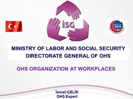 OHS ORGANIZATION AT WORKPLACES MINISTRY OF LABOR AND SOCIAL SECURITY DIRECTORATE GENERAL OF OHS İsmail ÇELİK OHS Expert.