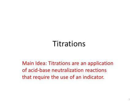 Titrations Main Idea: Titrations are an application of acid-base neutralization reactions that require the use of an indicator. 1.