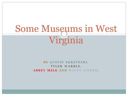 BY AUSTIN SKRZYNEKI, TYLER WARBLE, ABBEY MELE AND MACEY LINDER. Some Museums in West Virginia.
