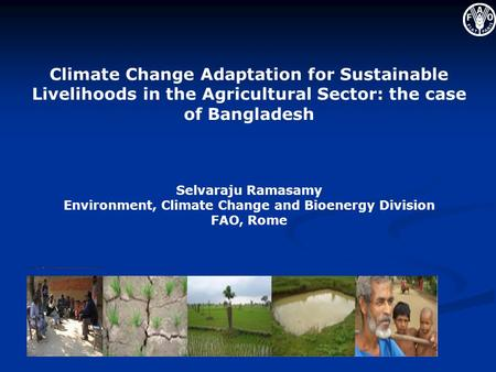 Climate Change Adaptation for Sustainable Livelihoods in the Agricultural Sector: the case of Bangladesh Selvaraju Ramasamy Environment, Climate Change.