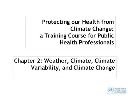 Protecting our Health from Climate Change: a Training Course for Public Health Professionals Chapter 2: Weather, Climate, Climate Variability, and Climate.