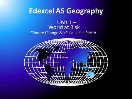 Edexcel AS Geography Unit 1 – World at Risk Climate Change & it's causes – Part A.