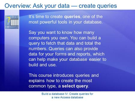 Build a database IV: Create queries for a new Access database Overview: Ask your data — create queries It's time to create queries, one of the most powerful.