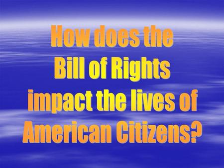 How does the Bill of Rights impact the lives of American Citizens?