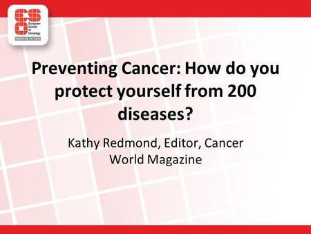 Preventing Cancer: How do you protect yourself from 200 diseases? Kathy Redmond, Editor, Cancer World Magazine.