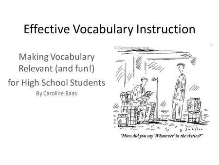 Effective Vocabulary Instruction Making Vocabulary Relevant (and fun!) for High School Students By Caroline Baas.