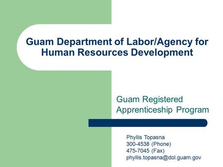 Guam Department of Labor/Agency for Human Resources Development Guam Registered Apprenticeship Program Phyllis Topasna 300-4538 (Phone) 475-7045 (Fax)