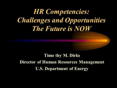 HR Competencies: Challenges and Opportunities The Future is NOW Timo thy M. Dirks Director of Human Resources Management U.S. Department of Energy.