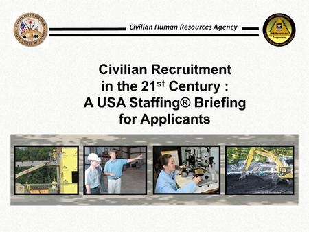 Civilian Recruitment in the 21 st Century : A USA Staffing® Briefing for Applicants Civilian Human Resources Agency.