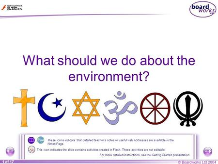 © Boardworks Ltd 2004 1 of 17 What should we do about the environment? These icons indicate that detailed teacher's notes or useful web addresses are available.