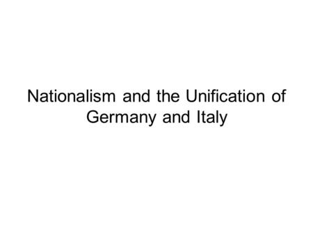 Nationalism and the Unification of Germany and Italy.