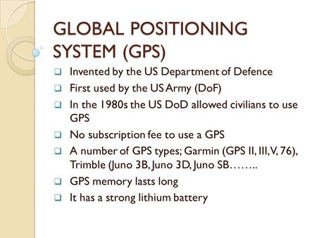 GLOBAL POSITIONING SYSTEM (GPS)  Invented by the US Department of Defence  First used by the US Army (DoF)  In the 1980s the US DoD allowed civilians.