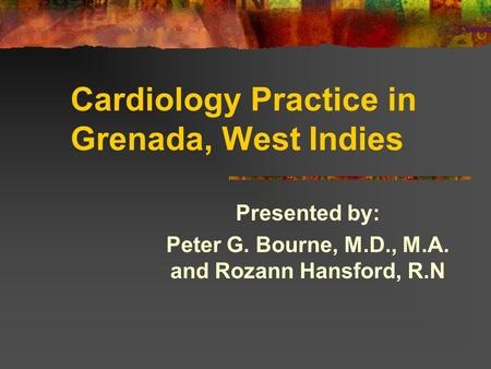 Cardiology Practice in Grenada, West Indies Presented by: Peter G. Bourne, M.D., M.A. and Rozann Hansford, R.N.
