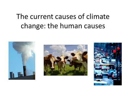 The current causes of climate change: the human causes.