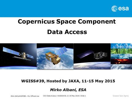CSC Data Access | WGISS#39, 11-15 May 2015 | Slide 1 ESA UNCLASSIFIED – For Official Use Copernicus Space Component Data Access WGISS#39, Hosted by JAXA,