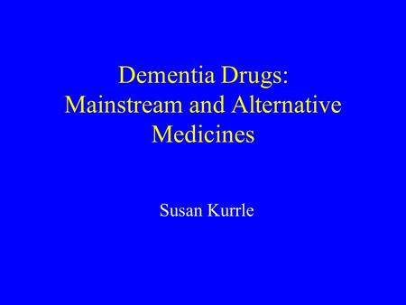 Dementia Drugs: Mainstream and Alternative Medicines Susan Kurrle.