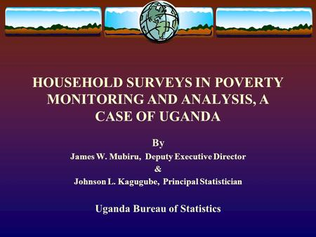 HOUSEHOLD SURVEYS IN POVERTY MONITORING AND ANALYSIS, A CASE OF UGANDA By James W. Mubiru, Deputy Executive Director & Johnson L. Kagugube, Principal Statistician.