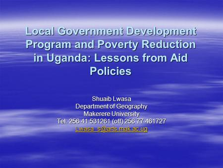 Local Government Development Program and Poverty Reduction in Uganda: Lessons from Aid Policies Shuaib Lwasa Department of Geography Makerere University.