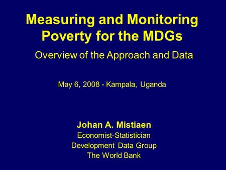 Measuring and Monitoring Poverty for the MDGs Johan A. Mistiaen Economist-Statistician Development Data Group The World Bank Overview of the Approach and.
