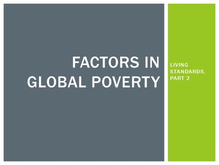 LIVING STANDARDS, PART 2 FACTORS IN GLOBAL POVERTY.