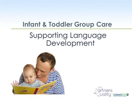 WestEd.org Infant & Toddler Group Care Supporting Language Development.