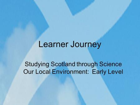 Learner Journey Studying Scotland through Science Our Local Environment: Early Level.