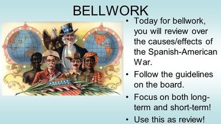 BELLWORK Today for bellwork, you will review over the causes/effects of the Spanish-American War. Follow the guidelines on the board. Focus on both long-term.