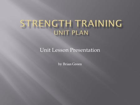 Unit Lesson Presentation by Brian Green.  The course is designed for entry level weight training students.  Students must have successfully completed.