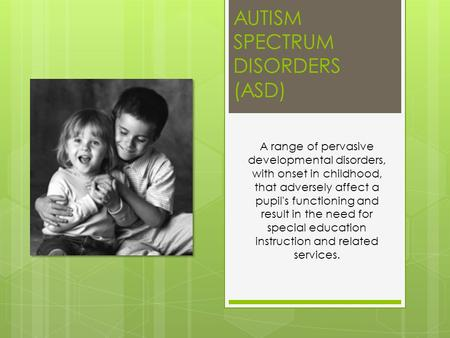 AUTISM SPECTRUM DISORDERS (ASD) A range of pervasive developmental disorders, with onset in childhood, that adversely affect a pupil's functioning and.