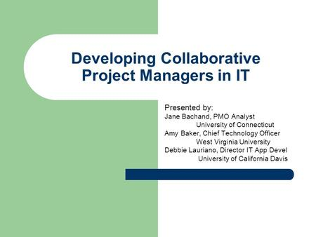 Developing Collaborative Project Managers in IT Presented by: Jane Bachand, PMO Analyst University of Connecticut Amy Baker, Chief Technology Officer West.