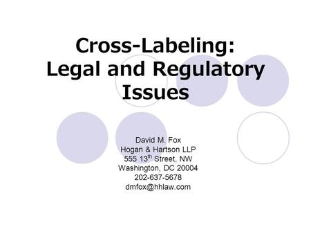 Cross-Labeling: Legal and Regulatory Issues David M. Fox Hogan & Hartson LLP 555 13 th Street, NW Washington, DC 20004 202-637-5678