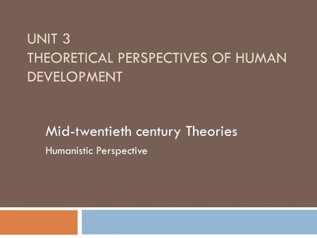 UNIT 3 THEORETICAL PERSPECTIVES OF HUMAN DEVELOPMENT Mid-twentieth century Theories Humanistic Perspective.