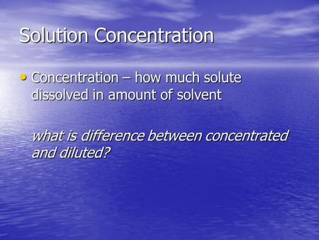 Solution Concentration Concentration – how much solute dissolved in amount of solvent Concentration – how much solute dissolved in amount of solvent what.
