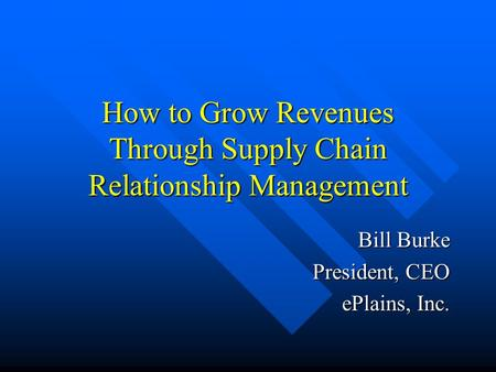How to Grow Revenues Through Supply Chain Relationship Management Bill Burke President, CEO ePlains, Inc.