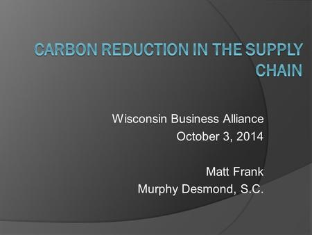 Wisconsin Business Alliance October 3, 2014 Matt Frank Murphy Desmond, S.C.