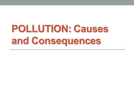 POLLUTION: Causes and Consequences