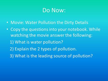 Do Now: Movie: Water Pollution the Dirty Details Copy the questions into your notebook. While watching the movie answer the following: 1) What is water.