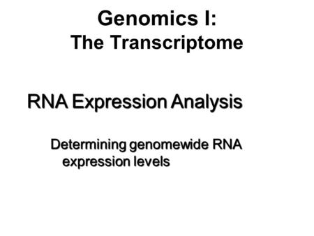 Genomics I: The Transcriptome RNA Expression Analysis Determining genomewide RNA expression levels.