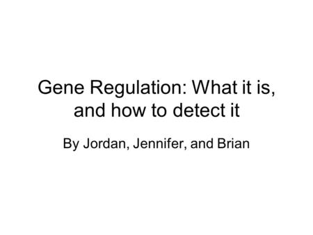 Gene Regulation: What it is, and how to detect it By Jordan, Jennifer, and Brian.