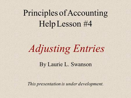 Adjusting Entries By Laurie L. Swanson This presentation is under development. Principles of Accounting Help Lesson #4.