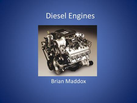 Diesel Engines Brian Maddox. History Invented by Rudolf Diesel Filled for a patent in 1894 First successful run in 1897 Engine proved that fuel could.