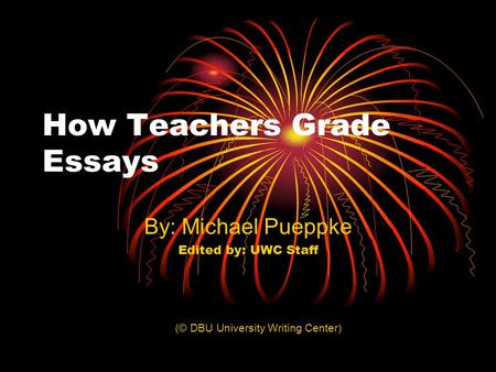 How Teachers Grade Essays By: Michael Pueppke Edited by: UWC Staff (© DBU University Writing Center)