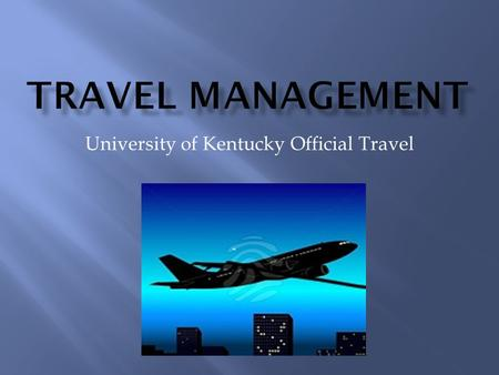 University of Kentucky Official Travel.  Background  Policy  Responsibilities of the Business Officer Supervisor  Responsibilities of the Traveler.
