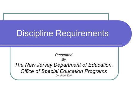 Discipline Requirements Presented By The New Jersey Department of Education, Office of Special Education Programs December 2006.