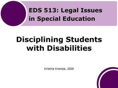 Disciplining Students with Disabilities Kristina Krampe, 2005 EDS 513: Legal Issues in Special Education.