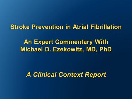 Stroke Prevention in Atrial Fibrillation An Expert Commentary With Michael D. Ezekowitz, MD, PhD A Clinical Context Report.