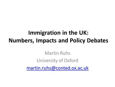 Immigration in the UK: Numbers, Impacts and Policy Debates Martin Ruhs University of Oxford